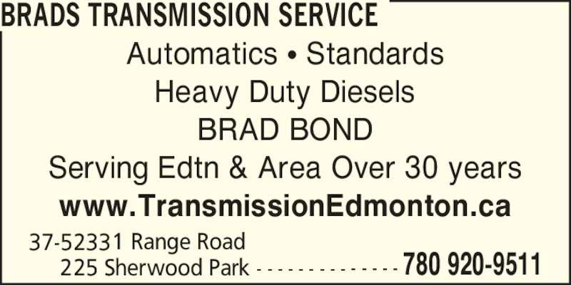 Brads Transmission Service (780-920-9511) - Display Ad - BRADS TRANSMISSION SERVICE 37-52331 Range Road      225 Sherwood Park - - - - - - - - - - - - - - 780 920-9511 Automatics ? Standards Heavy Duty Diesels BRAD BOND Serving Edtn & Area Over 30 years www.TransmissionEdmonton.ca