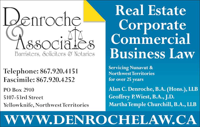 Denroche & Associates (8679204151) - Display Ad - Barristers, Solicitors & Notaries Servicing Nunavut & Northwest Territories for over 25 years Alan C. Denroche, B.A. (Hons.), LLB Geoffrey P. Wiest, B.A., J.D. Martha Temple Churchill, B.A., LLB WWW.DENROCHELAW.CA PO Box 2910 5107-53rd Street Yellowknife, Northwest Territories Telephone: 867.920.4151 Fascimile: 867.920.4252 Real Estate  Corporate Commercial  Business Law