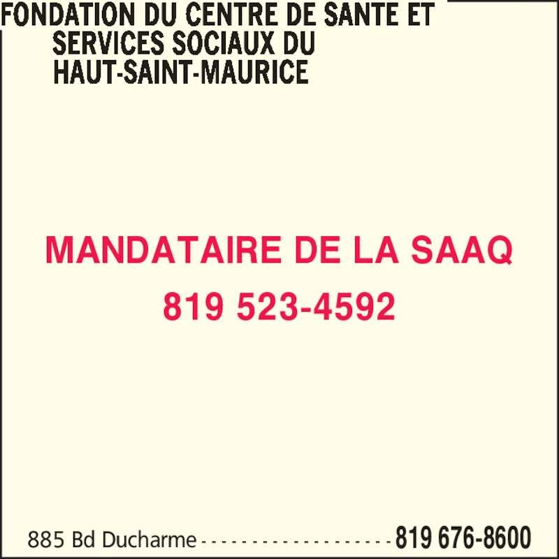 Fondation du Centre de Santé et Services Sociaux du Haut-Saint-Maurice (819-676-8600) - Annonce illustrée======= - 885 Bd Ducharme - - - - - - - - - - - - - - - - - - - 819 676-8600 FONDATION DU CENTRE DE SANTE ET           SERVICES SOCIAUX DU        HAUT-SAINT-MAURICE MANDATAIRE DE LA SAAQ 819 523-4592