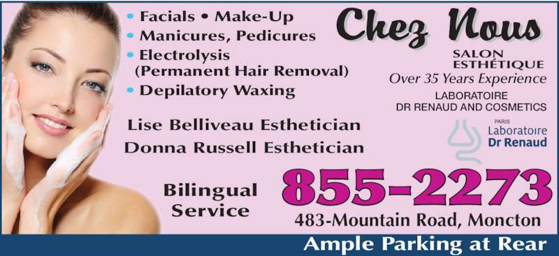 Chez Nous Salon Esthetique (5068552273) - Display Ad - ? Facials ? Make-Up ? Manicures, Pedicures ? Electrolysis   (Permanent Hair Removal) ? Depilatory Waxing Lise Belliveau Esthetician Donna Russell Esthetician Over 35 Years Experience LABORATOIRE DR RENAUD AND COSMETICS Service 483-Mountain Road, Moncton Ample Parking at Rear 855-2273 Bilingual