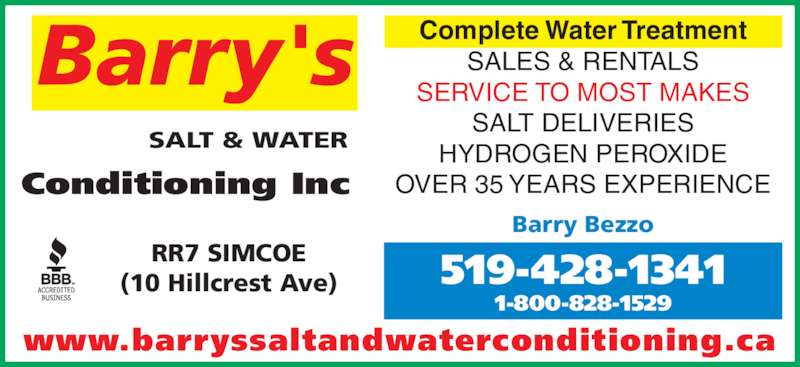 Barry's Salt & Water Conditioning (519-428-1341) - Display Ad - Complete Water Treatment RR7 SIMCOE (10 Hillcrest Ave) Barry Bezzo www.barryssaltandwaterconditioning.ca 519-428-1341 1-800-828-1529 Barry's SALT & WATER Conditioning Inc SALES & RENTALS SERVICE TO MOST MAKES SALT DELIVERIES HYDROGEN PEROXIDE OVER 35 YEARS EXPERIENCE
