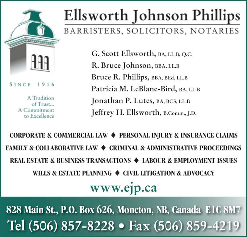 Ellsworth Johnson Phillips (5068578228) - Display Ad - 828 Main St., P.O. Box 626, Moncton, NB, Canada  E1C 8M7 WILLS & ESTATE PLANNING  CIVIL LITIGATION & ADVOCACY G. Scott Ellsworth, BA, LL.B, Q.C. R. Bruce Johnson, BBA, LL.B Bruce R. Phillips, BBA, BEd, LL.B Patricia M. LeBlanc-Bird, BA, LL.B Jonathan P. Lutes, BA, BCS, LL.B  Jeffrey H. Ellsworth, B.Comm., J.D.  www.ejp.ca Tel (506) 857-8228 ? Fax (506) 859-4219 CORPORATE & COMMERCIAL LAW  PERSONAL INJURY & INSURANCE CLAIMS FAMILY & COLLABORATIVE LAW  CRIMINAL & ADMINISTRATIVE PROCEEDINGS REAL ESTATE & BUSINESS TRANSACTIONS  LABOUR & EMPLOYMENT ISSUES