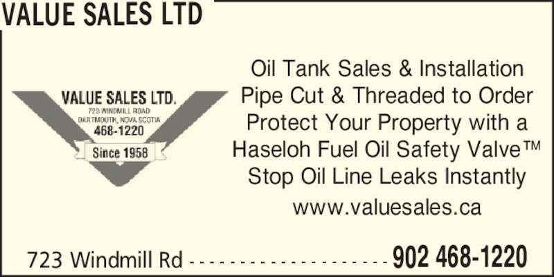 Value Sales Ltd (9024681220) - Display Ad - VALUE SALES LTD Oil Tank Sales & Installation Pipe Cut & Threaded to Order Protect Your Property with a Haseloh Fuel Oil Safety Valve? Stop Oil Line Leaks Instantly www.valuesales.ca 723 Windmill Rd - - - - - - - - - - - - - - - - - - - - 902 468-1220