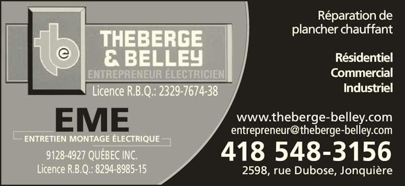 Theberge & Belley 1985 Inc (418-548-3156) - Annonce illustrée======= - 9128-4927 QU?BEC INC. Licence R.B.Q.: 2329-7674-38 Licence R.B.Q.: 8294-8985-15 2598, rue Dubose, Jonqui?re 418 548-3156 R?sidentiel Industriel Commercial ENTREPRENEUR ?LECTRICIEN www.theberge-belley.com R?paration de plancher chauffant ENTRETIEN MONTAGE ?LECTRIQUE