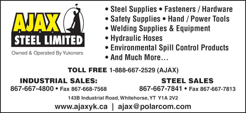 Ajax Steel Limited (867-667-4800) - Display Ad - Owned & Operated By Yukoners ? Steel Supplies ? Fasteners / Hardware ? Safety Supplies ? Hand / Power Tools ? Welding Supplies & Equipment ? Hydraulic Hoses ? Environmental Spill Control Products ? And Much More... TOLL FREE 1-888-667-2529 (AJAX) INDUSTRIAL SALES: 867-667-4800 ? Fax 867-668-7568 STEEL SALES 867-667-7841 ? Fax 867-667-7813 143B Industrial Road, Whitehorse, YT  Y1A 2V2