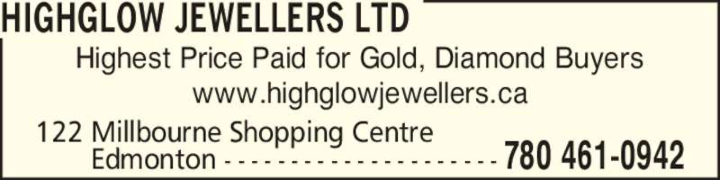 Highglow Jewellers Ltd (780-461-0942) - Display Ad - Highest Price Paid for Gold, Diamond Buyers www.highglowjewellers.ca HIGHGLOW JEWELLERS LTD 122 Millbourne Shopping Centre         Edmonton - - - - - - - - - - - - - - - - - - - - - 780 461-0942