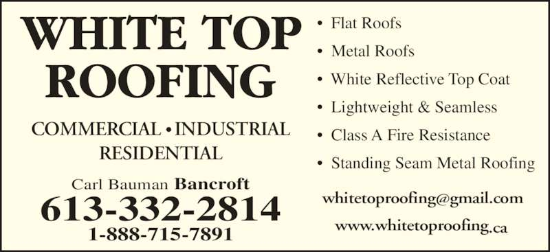 White Top Roofing Inc. (613-332-2814) - Display Ad - ?  Flat Roofs ?  Metal Roofs ?  White Reflective Top Coat ?  Lightweight & Seamless ?  Class A Fire Resistance ?  Standing Seam Metal Roofing  www.whitetoproofing.ca Carl Bauman Bancroft 613-332-2814 1-888-715-7891 COMMERCIAL ? INDUSTRIAL RESIDENTIAL