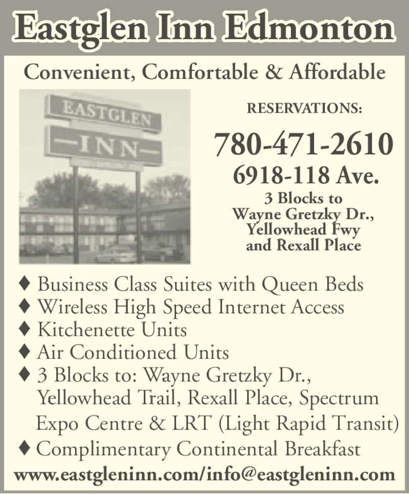 Eastglen Inn (7804712610) - Display Ad - 6918-118 Ave. Business Class Suites with Queen Beds Wireless High Speed Internet Access Kitchenette Units Air Conditioned Units 3 Blocks to: Wayne Gretzky Dr.,  Yellowhead Trail, Rexall Place, Spectrum  Expo Centre & LRT (Light Rapid Transit) Complimentary Continental Breakfast Convenient, Comfortable & Affordable 3 Blocks to Wayne Gretzky Dr., Yellowhead Fwy and Rexall Place 780-471-2610 RESERVATIONS: Eastglen Inn Edmonton