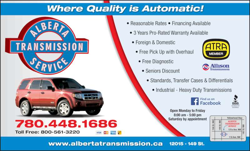 Alberta Transmission Service (7804481686) - Display Ad - Where Quality is Automatic! ? Reasonable Rates ? Financing Available   ? 3 Years Pro-Rated Warranty Available     ? Foreign & Domestic        ? Free Pick Up with Overhaul          ? Free Diagnostic             ? Seniors Discount                ? Standards, Transfer Cases & Differentials                    ? Industrial - Heavy Duty Transmissions 15 6  St . N 14 9  St . N 14 2  St . N Yellowhead Hwy 121a Ave. NW ALBERTA  TRANSMISSION  SERVICE www.albertatransmission.ca Open Monday to Friday 8:00 am - 5:00 pm Saturday by appointment 12015 - 149 St. 780.448.1686 Toll Free: 800-561-3220 118 Ave. NW