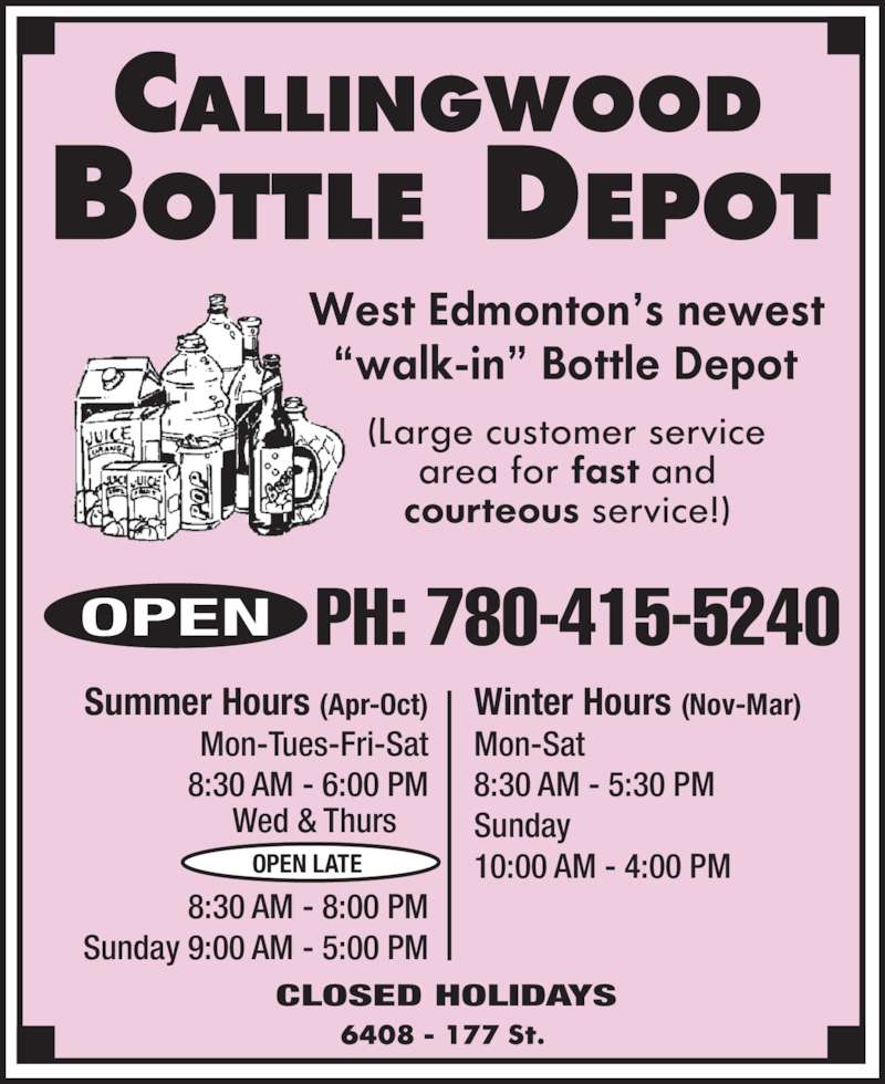 Callingwood Bottle Depot (780-415-5240) - Display Ad - PH: 780-415-5240OPEN Winter Hours (Nov-Mar) Mon-Sat 8:30 AM - 5:30 PM Sunday 10:00 AM - 4:00 PM Summer Hours (Apr-Oct) Mon-Tues-Fri-Sat 8:30 AM - 6:00 PM 8:30 AM - 8:00 PM Sunday 9:00 AM - 5:00 PM CLOSED HOLIDAYS OPEN LATE Wed & Thurs PH: 780-415-5240OPEN Winter Hours (Nov-Mar) Mon-Sat 8:30 AM - 5:30 PM Sunday 10:00 AM - 4:00 PM Summer Hours (Apr-Oct) Mon-Tues-Fri-Sat 8:30 AM - 6:00 PM 8:30 AM - 8:00 PM Sunday 9:00 AM - 5:00 PM CLOSED HOLIDAYS OPEN LATE Wed & Thurs