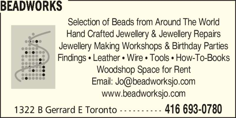 Beadworks (416-693-0780) - Display Ad - 1322 B Gerrard E Toronto - - - - - - - - - - 416 693-0780 BEADWORKS Selection of Beads from Around The World Hand Crafted Jewellery & Jewellery Repairs Jewellery Making Workshops & Birthday Parties Findings ? Leather ? Wire ? Tools ? How-To-Books Woodshop Space for Rent www.beadworksjo.com