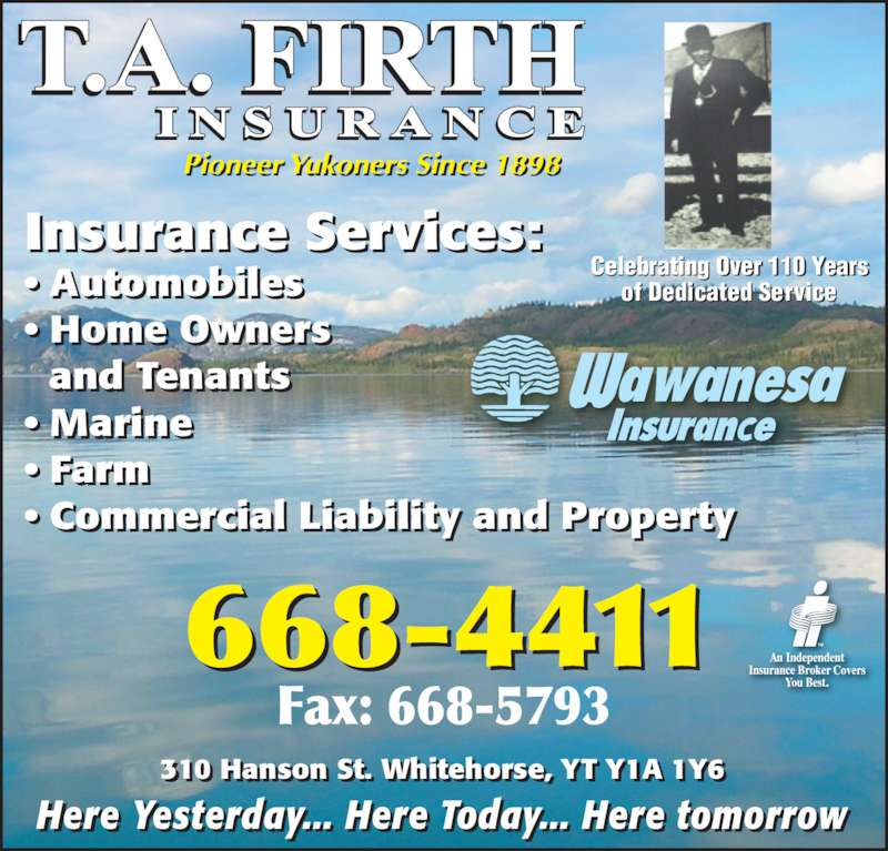 Firth T A & Son Insurance Ltd (867-668-4411) - Display Ad - ? Farm ? Commercial Liability and Property 310 Hanson St. Whitehorse, YT Y1A 1Y6  . i ,    Here Yesterday... Here Today... Here tomorrow... ... of Dedicated Service Celebrating Over 110 Years     and Tenants Insurance Services: ? Automobiles ? Home Owners ? Marine Pioneer Yukoners Since 1898