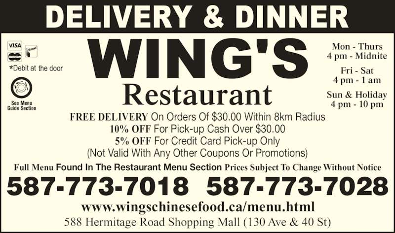 Wing's Restaurant Ltd (7804735708) - Display Ad - Restaurant 588 Hermitage Road Shopping Mall (130 Ave & 40 St) www.wingschinesefood.ca/menu.html 587-773-7018  587-773-7028 Mon - Thurs 4 pm - Midnite Fri - Sat 4 pm - 1 am Sun & Holiday 4 pm - 10 pm Full Menu Found In The Restaurant Menu Section Prices Subject To Change Without Notice FREE DELIVERY On Orders Of $30.00 Within 8km Radius 10% OFF For Pick-up Cash Over $30.00 5% OFF For Credit Card Pick-up Only (Not Valid With Any Other Coupons Or Promotions)