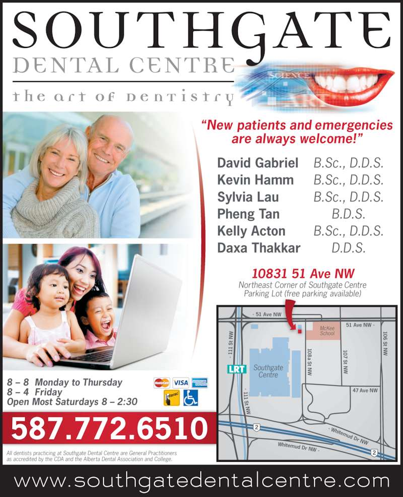 Southgate Dental Centre (7804349566) - Display Ad - < 111 St N <  1 11  S t N 51 Ave NW > 106  St N < Whitemud Dr NW 47 Ave NW 108 a St N 107 St N Whitemud Dr NW > Southgate Centre McKee School < 51 Ave NW 10831 51 Ave NW Northeast Corner of Southgate Centre Parking Lot (free parking available) All dentists practicing at Southgate Dental Centre are General Practitioners as accredited by the CDA and the Alberta Dental Association and College. David Gabriel B.Sc., D.D.S. Kevin Hamm B.Sc., D.D.S. Sylvia Lau B.Sc., D.D.S. Pheng Tan B.D.S. Kelly Acton B.Sc., D.D.S. Daxa Thakkar D.D.S. ?New patients and emergencies are always welcome!? 8 ? 8  Monday to Thursday 8 ? 4  Friday Open Most Saturdays 8 ? 2:30 587.772.6510