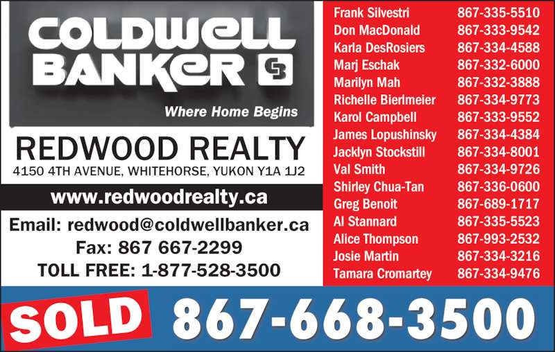 Coldwell Banker (867-668-3500) - Display Ad - 867-668-3500 4150 4TH AVENUE, WHITEHORSE, YUKON Y1A 1J2 REDWOOD REALTY Frank Silvestri 867-335-5510 Don MacDonald 867-333-9542 Karla DesRosiers 867-334-4588 Marj Eschak 867-332-6000 Marilyn Mah 867-332-3888 Richelle Bierlmeier 867-334-9773 Karol Campbell 867-333-9552 James Lopushinsky 867-334-4384 Fax: 867 667-2299 TOLL FREE: 1-877-528-3500 SOLD Where Home Begins www.redwoodrealty.ca Jacklyn Stockstill 867-334-8001 Val Smith 867-334-9726 Shirley Chua-Tan 867-336-0600 Greg Benoit 867-689-1717 Al Stannard 867-335-5523 Alice Thompson 867-993-2532 Josie Martin 867-334-3216 Tamara Cromartey 867-334-9476