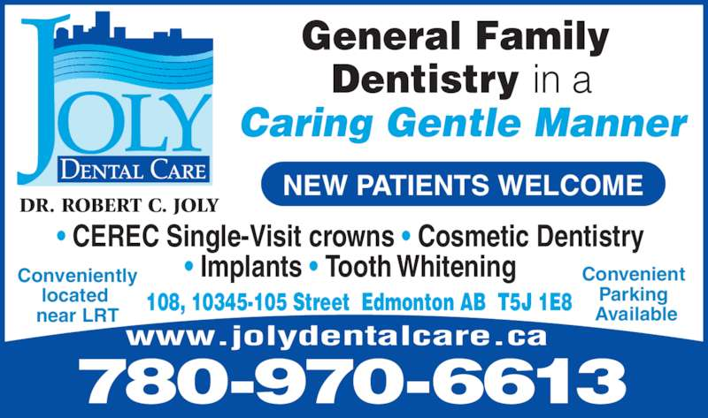 Joly Dental Care (7804283281) - Display Ad - General Family  Dentistry in a Caring Gentle Manner DR. ROBERT C. JOLY ? CEREC Single-Visit crowns ? Cosmetic Dentistry  ? Implants ? Tooth Whitening  780-970-6613 www.jolydentalcare.ca Convenient  Parking  Available108, 10345-105 Street  Edmonton AB  T5J 1E8 Conveniently located  near LRT NEW PATIENTS WELCOME