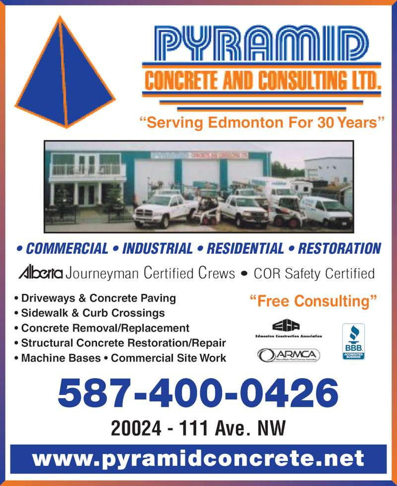Pyramid Concrete & Consulting Ltd (780-481-0808) - Display Ad - www.pyramidconcrete.net 20024 - 111 Ave. NW ?Free Consulting?? Driveways & Concrete Paving ? Sidewalk & Curb Crossings ? Concrete Removal/Replacement ? Structural Concrete Restoration/Repair ? Machine Bases ? Commercial Site Work Journeyman Certified Crews ? COR Safety Certified ?Serving Edmonton For 30 Years? ? COMMERCIAL ? INDUSTRIAL ? RESIDENTIAL ? RESTORATION 587-400-0426