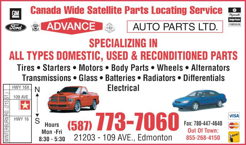 Advance Auto Parts Ltd (780-447-3588) - Display Ad - NT ER BU RN  R D.  (2 15  S T.) (587) 773-7060 Out Of Town: 855-268-4150 SPECIALIZING IN ALL TYPES DOMESTIC, USED & RECONDITIONED PARTS Tires ? Starters ? Motors ? Body Parts ? Wheels ? Alternators Transmissions ? Glass ? Batteries ? Radiators ? Differentials Electrical Hours Mon -Fri 8:30 - 5:30WI Fax: 780-447-4640