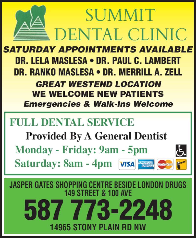 Summit Dental Clinic (780-484-3931) - Display Ad - 587 773-2248 SATURDAY APPOINTMENTS AVAILABLE 14965 STONY PLAIN RD NW JASPER GATES SHOPPING CENTRE BESIDE LONDON DRUGS 149 STREET & 100 AVE DR. LELA MASLESA ? DR. PAUL C. LAMBERT DR. RANKO MASLESA ? DR. MERRILL A. ZELL FULL DENTAL SERVICE       Provided By A General Dentist   Monday - Friday: 9am - 5pm   Saturday: 8am - 4pm GREAT WESTEND LOCATION WE WELCOME NEW PATIENTS Emergencies & Walk-Ins Welcome SUMMIT DENTAL CLINIC
