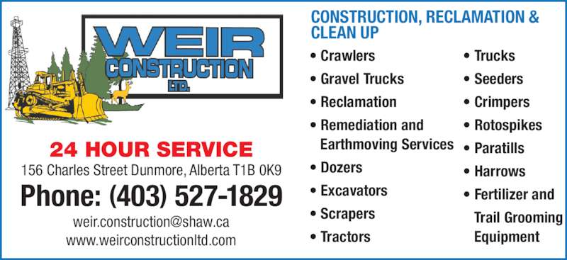 Weir Construction Ltd (403-527-1829) - Display Ad - 156 Charles Street Dunmore, Alberta T1B 0K9 Phone: (403) 527-1829 www.weirconstructionltd.com CONSTRUCTION, RECLAMATION & CLEAN UP ? Crawlers ? Gravel Trucks ? Reclamation ? Remediation and    Earthmoving Services ? Dozers ? Excavators ? Scrapers ? Tractors 24 HOUR SERVICE ? Trucks ? Seeders ? Crimpers ? Rotospikes ? Paratills ? Harrows ? Fertilizer and    Trail Grooming    Equipment 156 Charles Street Dunmore, Alberta T1B 0K9 Phone: (403) 527-1829 www.weirconstructionltd.com CONSTRUCTION, RECLAMATION & CLEAN UP ? Crawlers ? Gravel Trucks ? Reclamation ? Remediation and    Earthmoving Services ? Dozers ? Excavators ? Scrapers ? Tractors 24 HOUR SERVICE ? Trucks ? Seeders ? Crimpers ? Rotospikes ? Paratills ? Harrows ? Fertilizer and    Trail Grooming    Equipment