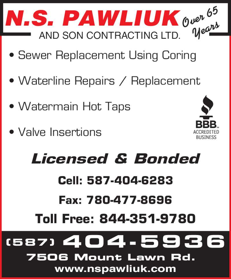 N S Pawliuk & Son Contracting Ltd (780-479-4073) - Display Ad - Cell: 587-404-6283 Fax: 780-477-8696 Toll Free: 844-351-9780 N.S. PAWLIUK AND SON CONTRACTING LTD. Over  65 Year 7506 Mount Lawn Rd. www.nspawliuk.com ? Sewer Replacement Using Coring ? Waterline Repairs / Replacement ? Watermain Hot Taps ? Valve Insertions Licensed & Bonded (587) 404-5936