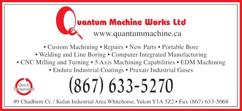 Quantum Machine Works (867-633-5270) - Display Ad - (867) 633-5270 #9 Chadburn Cr. / Kulan Industrial Area Whitehorse, Yukon Y1A 5Z2 ? Fax (867) 633-5068 Quick Turnaround ? Custom Machining ? Repairs ? New Parts ? Portable Bore ? Welding and Line Boring ? Computer Integrated Manufacturing ? CNC Milling and Turning ? 5 Axis Machining Capabilities ? EDM Machining ? Endura Industrial Coatings ? Praxair Industrial Gases Ltd www.quantummachine.ca