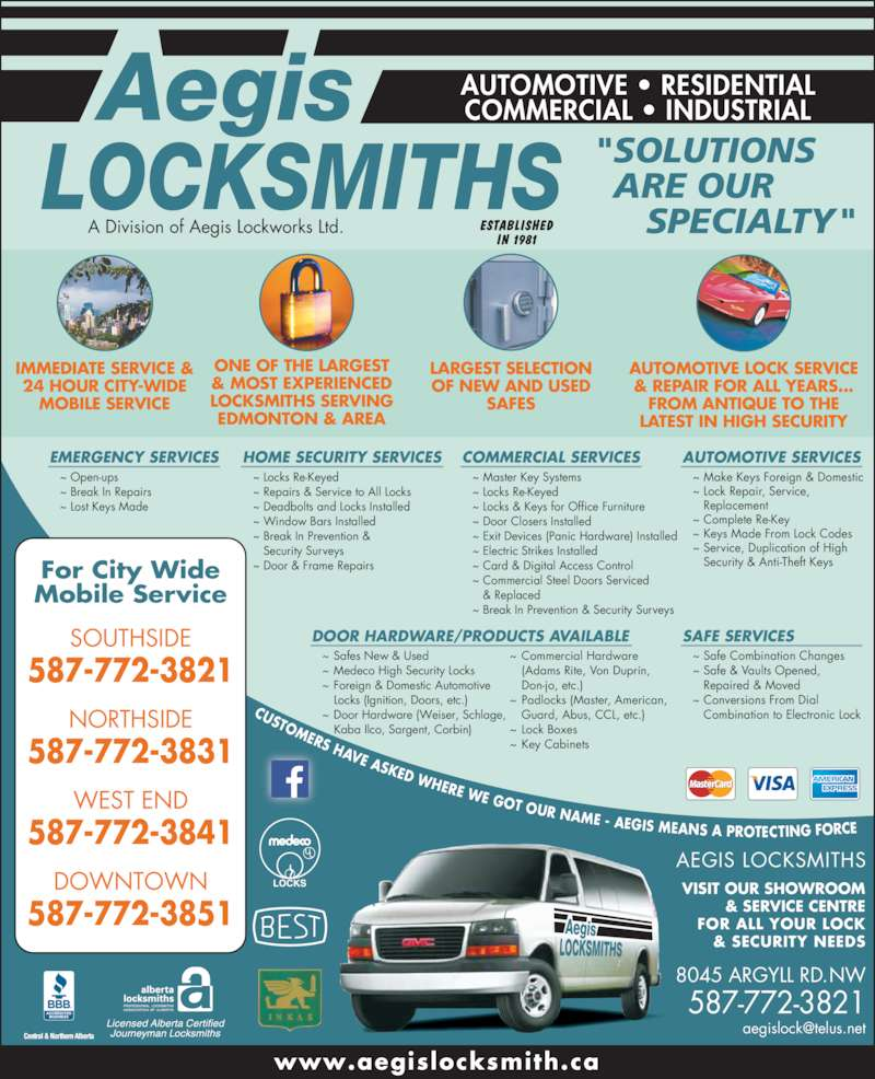 "Aegis Locksmiths (7804650182) - Display Ad - MOBILE SERVICE LARGEST SELECTION OF NEW AND USED SAFES AUTOMOTIVE LOCK SERVICE & REPAIR FOR ALL YEARS... FROM ANTIQUE TO THE LATEST IN HIGH SECURITY ONE OF THE LARGEST & MOST EXPERIENCED EDMONTON & AREA For City Wide Mobile Service AUTOMOTIVE ? RESIDENTIAL COMMERCIAL ? INDUSTRIAL EMERGENCY SERVICES HOME SECURITY SERVICES ~ Locks Re-Keyed ~ Repairs & Service to All Locks ~ Deadbolts and Locks Installed ~ Window Bars Installed ~ Break In Prevention &    Security Surveys ~ Door & Frame Repairs COMMERCIAL SERVICES ~ Master Key Systems ~ Locks Re-Keyed ~ Locks & Keys for Office Furniture ~ Door Closers Installed ~ Exit Devices (Panic Hardware) Installed ~ Electric Strikes Installed ~ Card & Digital Access Control ~ Open-ups ~ Break In Repairs ~ Lost Keys Made ~ Commercial Steel Doors Serviced     & Replaced ~ Break In Prevention & Security Surveys AUTOMOTIVE SERVICES ~ Make Keys Foreign & Domestic ~ Lock Repair, Service,    Replacement ~ Complete Re-Key ~ Keys Made From Lock Codes ~ Service, Duplication of High    Security & Anti-Theft Keys SAFE SERVICES ~ Safe Combination Changes ~ Safe & Vaults Opened,    Repaired & Moved ~ Conversions From Dial    Combination to Electronic Lock ~ Safes New & Used ~ Medeco High Security Locks ~ Foreign & Domestic Automotive  Locks (Ignition, Doors, etc.) ~ Door Hardware (Weiser, Schlage,  Kaba Ilco, Sargent, Corbin) VISIT OUR SHOWROOM & SERVICE CENTRE FOR ALL YOUR LOCK & SECURITY NEEDS ""SOLUTIONS   ARE OUR      SPECIALTY"" 8045 ARGYLL RD. NW 587-772-3821 www.aegislocksmith.ca SOUTHSIDE 587-772-3821 NORTHSIDE 587-772-3831 WEST END 587-772-3841 ~ Commercial Hardware  (Adams Rite, Von Duprin,  Don-jo, etc.) ~ Padlocks (Master, American,  Guard, Abus, CCL, etc.) ~ Lock Boxes ~ Key Cabinets DOOR HARDWARE/PRODUCTS AVAILABLE A Division of Aegis Lockworks Ltd. AEGIS LOCKSMITHS DOWNTOWN 587-772-3851 CUSTOMERS HAVE ASKED WHERE WE GOT OUR NAME - AEGIS MEANS A PROTECTING FORCE  IMMEDIATE SERVICE & 24 HOUR CITY-WIDE LOCKSMITHS SERVING"