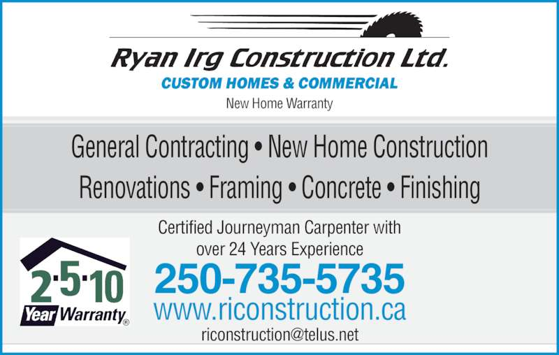 Ryan Irg Constructions Ltd (250-735-5735) - Display Ad - Renovations ? Framing ? Concrete ? Finishing Certified Journeyman Carpenter with over 24 Years Experience New Home Warranty www.riconstruction.ca 250-735-5735 General Contracting ? New Home Construction