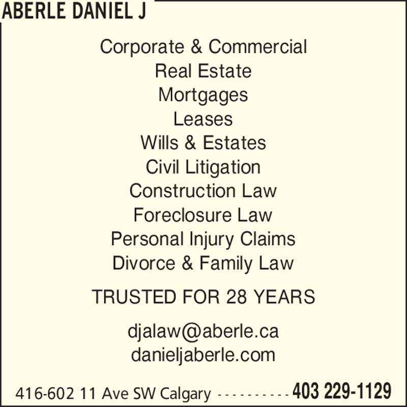 Daniel J Aberle (4032291129) - Display Ad - 416-602 11 Ave SW Calgary - - - - - - - - - - 403 229-1129 Corporate & Commercial Real Estate Mortgages Leases Wills & Estates Civil Litigation Construction Law Foreclosure Law Personal Injury Claims Divorce & Family Law TRUSTED FOR 28 YEARS danieljaberle.com ABERLE DANIEL J
