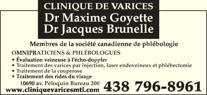 Clinique De Varices Dr Maxime Goyette et Dr Jacques Brunelle (514-384-0861) - Annonce illustrée======= - OMNIPRATICIENS & PHL?BOLOGUES ? ?valuation veineuse ? l'?cho-doppler ? Traitement des rides du visage  ? Traitement des varices par injection, laser endoveineux et phl?bectomie 438 796-896110690 av. P?loquin Bureau 200www.cliniquevaricesmtl.com Membres de la soci?t? canadienne de phl?bologie Dr Jacques Brunelle Dr Maxime Goyette CLINIQUE DE VARICES ? Traitement de la couperose
