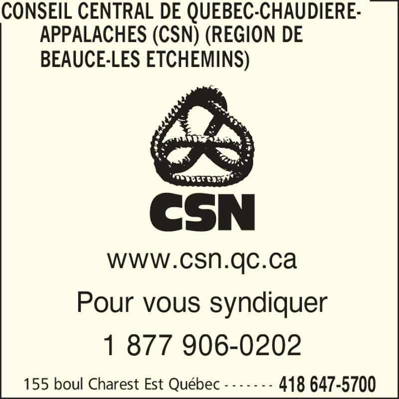 Conseil Central de Québec-Chaudière-Appalaches Inc (CSN) (418-647-5700) - Annonce illustrée======= - 155 boul Charest Est Qu?bec - - - - - - - 418 647-5700 CONSEIL CENTRAL DE QUEBEC-CHAUDIERE- APPALACHES (CSN) (REGION DE BEAUCE-LES ETCHEMINS) www.csn.qc.ca Pour vous syndiquer 1 877 906-0202