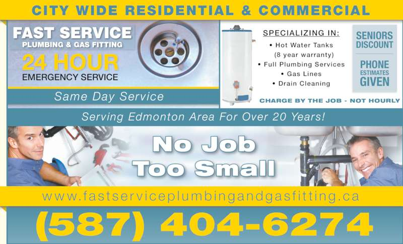 Fast Service Plumbing & Gas Fitting (780-718-3880) - Display Ad - CHARGE BY THE JOB - NOT HOURLY No Job Too Small Serv ing Edmonton Area For Over 20 Years! SPECIALIZING IN: ? Hot Water Tanks   (8 year warranty) ? Ful l  Plumbing Services ? Gas Lines ? Drain Cleaning (587) 404-6274 EMERGENCY SERVICE PLUMBING & GAS FITTING 24 HOUR Same Day Serv ice PHONE ESTIMATES GIVEN SENIORS DISCOUNT CITY WIDE RESIDENTIAL & COMMERCIAL w w w.f a s t s e r v i c e p l umb i nga ndgas f i t t i n g .c a