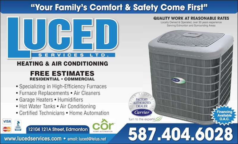Luced Services Ltd (7807320009) - Display Ad - 587.404.6028 ? Furnace Replacements ? Air Cleaners ? Garage Heaters ? Humidifiers ? Hot Water Tanks ? Air Conditioning ? Certified Technicians ? Home Automation FREE ESTIMATES Locally Owned & Operated, over 30 years experience Serving Edmonton and Surrounding Areas RESIDENTIAL ? COMMERCIAL ? Specializing in High-Efficiency Furnaces HEATING & AIR CONDITIONING