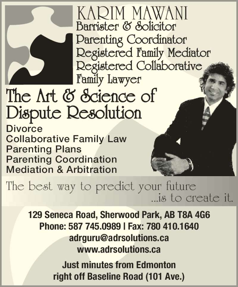 The Art & Science of Dispute Resolution (7804101188) - Display Ad - KARIM MAWANI Barrister & Solicitor Parenting Coordinator Registered Family Mediator Registered Collaborative Family Lawyer The Art & Science of Dispute Resolution The best way to predict your future                   ...is to create it. Divorce Collaborative Family Law Parenting Plans Parenting Coordination Mediation & Arbitration 129 Seneca Road, Sherwood Park, AB T8A 4G6 Phone: 587 745.0989 | Fax: 780 410.1640 www.adrsolutions.ca Just minutes from Edmonton right off Baseline Road (101 Ave.)