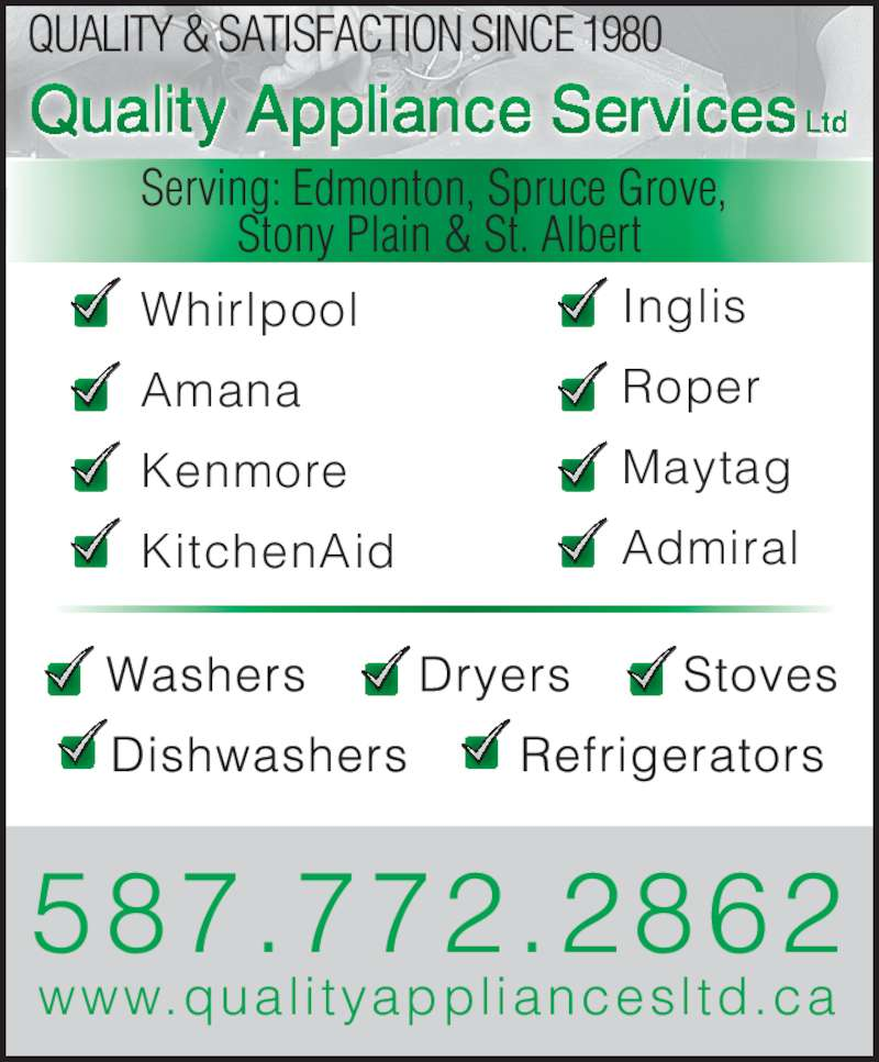 Quality Appliance Services Ltd (780-498-0696) - Display Ad - QUALITY & SATISFACTION SINCE 1980 Serving: Edmonton, Spruce Grove, Stony Plain & St.  Alber tServing: Edmonton, Spruce Grove,  Stony Plain & St. Albert 587.772.2862 www.qual i tyappl iancesl td.ca Whirlpool       Amana        Kenmore        KitchenAid Inglis Roper        Maytag       Admiral