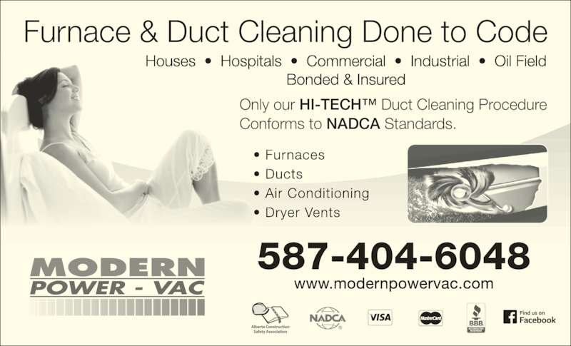 Modern Power Vac Furnace Cleaning Ltd (7804756484) - Display Ad - Houses  ?  Hospitals  ?  Commercial  ?  Industrial  ?  Oil Field Bonded & Insured 587-404-6048 www.modernpowervac.com Furnace & Duct Cleaning Done to Code ? Furnaces ? Ducts ? Air Conditioning ? Dryer Vents Only our HI-TECH? Duct Cleaning Procedure  Conforms to NADCA Standards.