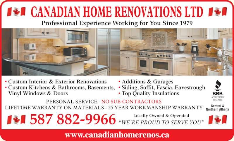 Canadian Home Renovations Ltd (780-462-5975) - Display Ad - www.canadianhomerenos.ca ?WE?RE PROUD TO SERVE YOU?587 882-9966 Locally Owned & Operated Central & Northern Alberta ? Custom Interior & Exterior Renovations ? Custom Kitchens & Bathrooms, Basements,  Vinyl Windows & Doors Professional Experience Working for You Since 1979 ? Additions & Garages ? Siding, Soffit, Fascia, Eavestrough ? Top Quality Insulations
