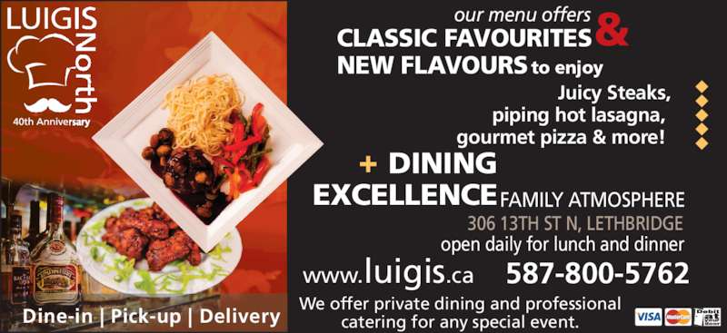 Luigi's Pizza & Steak House (4033285555) - Display Ad - Juicy Steaks, piping hot lasagna,  gourmet pizza & more!  our menu offers CLASSIC FAVOURITES NEW FLAVOURS to enjoy & 306 13TH ST N, LETHBRIDGE  DINING EXCELLENCEFAMILY ATMOSPHERE open daily for lunch and dinner www.luigis.ca 587-800-5762 We offer private dining and professional catering for any special event. Dine-in | Pick-up | Delivery