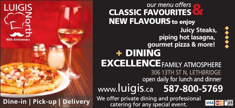 Luigi's Pizza & Steak House (4033285555) - Display Ad - NEW FLAVOURS to enjoy & 306 13TH ST N, LETHBRIDGE  DINING EXCELLENCEFAMILY ATMOSPHERE open daily for lunch and dinner www.luigis.ca 587-800-5769 We offer private dining and professional catering for any special event. Dine-in | Pick-up | Delivery         Juicy Steaks, piping hot lasagna,  gourmet pizza & more!  our menu offers CLASSIC FAVOURITES