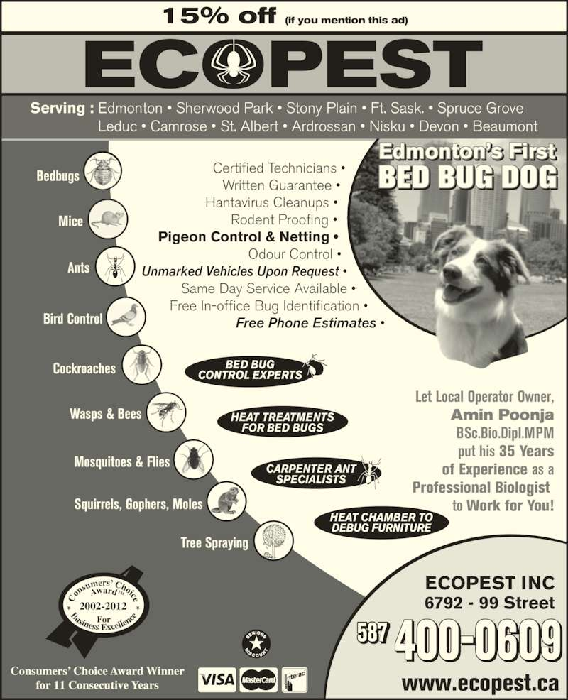 Ecopest Inc (7804482661) - Display Ad - www.ecopest.ca 587 ECOPEST INC 6792 - 99 Street Edmonton?s First BED BUG DOG 15% off (if you mention this ad) Serving : Edmonton ? Sherwood Park ? Stony Plain ? Ft. Sask. ? Spruce Grove                 Leduc ? Camrose ? St. Albert ? Ardrossan ? Nisku ? Devon ? Beaumont Consumers? Choice Award Winner for 11 Consecutive Years 2002-2012 Amin Poonja BSc.Bio.Dipl.MPM put his 35 Years of Experience as a Professional Biologist  to Work for You! BED BUG CONTROL EXPERTS HEAT TREATMENTS FOR BED BUGS CARPENTER ANT SPECIALISTS HEAT CHAMBER TO DEBUG FURNITURE Bedbugs Mice Ants Bird Control Cockroaches Wasps & Bees Mosquitoes & Flies Squirrels, Gophers, Moles Tree Spraying Certified Technicians ? Written Guarantee ? Hantavirus Cleanups ? Rodent Proofing ? Pigeon Control & Netting ? Odour Control ? Unmarked Vehicles Upon Request ? Same Day Service Available ? Free In-office Bug Identification ? Free Phone Estimates ? 400-0609 www.ecopest.ca 587 ECOPEST INC 6792 - 99 Street Edmonton?s First BED BUG DOG 15% off (if you mention this ad) Serving : Edmonton ? Sherwood Park ? Stony Plain ? Ft. Sask. ? Spruce Grove                 Leduc ? Camrose ? St. Albert ? Ardrossan ? Nisku ? Devon ? Beaumont Consumers? Choice Award Winner for 11 Consecutive Years 2002-2012 Let Local Operator Owner, Let Local Operator Owner, Amin Poonja BSc.Bio.Dipl.MPM put his 35 Years of Experience as a Professional Biologist  to Work for You! BED BUG CONTROL EXPERTS HEAT TREATMENTS FOR BED BUGS CARPENTER ANT SPECIALISTS HEAT CHAMBER TO DEBUG FURNITURE Bedbugs Mice Ants Bird Control Cockroaches Wasps & Bees Mosquitoes & Flies Squirrels, Gophers, Moles Tree Spraying Certified Technicians ? Written Guarantee ? Hantavirus Cleanups ? Rodent Proofing ? Pigeon Control & Netting ? Odour Control ? Unmarked Vehicles Upon Request ? Same Day Service Available ? Free In-office Bug Identification ? Free Phone Estimates ? 400-0609