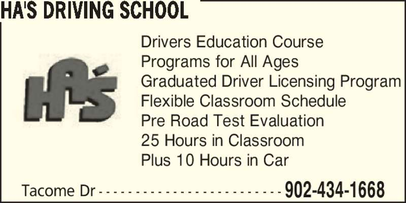 Ha's Driving School (902-434-1668) - Display Ad - Drivers Education Course Programs for All Ages Graduated Driver Licensing Program Flexible Classroom Schedule Pre Road Test Evaluation 25 Hours in Classroom Plus 10 Hours in Car Tacome Dr - - - - - - - - - - - - - - - - - - - - - - - - - 902-434-1668 HA'S DRIVING SCHOOL