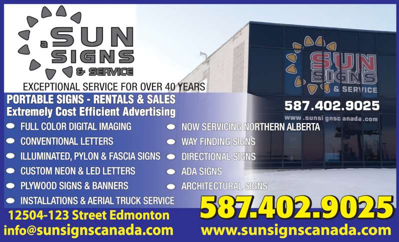 Sun Signs & Service (780-474-1771) - Display Ad - PLYWOOD SIGNS & BANNERS INSTALLATIONS & AERIAL TRUCK SERVICE 587.402.9025 EXCEPTIONAL SERVICE FOR OVER 40 YEARS 12504-123 Street Edmonton 587.402.9025 www.sunsignscanada.com PORTABLE SIGNS - RENTALS & SALES Extremely Cost Efficient Advertising NOW SERVICING NORTHERN ALBERTA WAY FINDING SIGNS DIRECTIONAL SIGNS ADA SIGNS ARCHITECTURAL SIGNS FULL COLOR DIGITAL IMAGING CONVENTIONAL LETTERS ILLUMINATED, PYLON & FASCIA SIGNS CUSTOM NEON & LED LETTERS