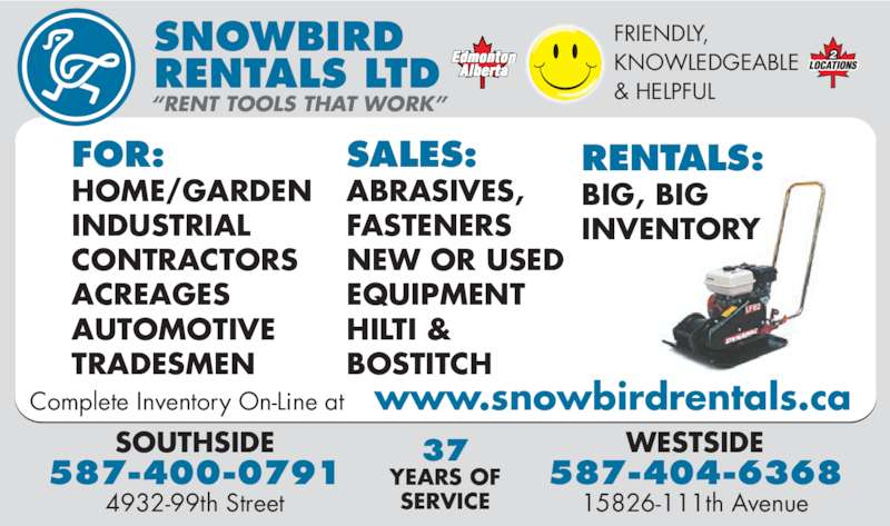 Snowbird Rentals Ltd (780-438-2117) - Display Ad - FRIENDLY, KNOWLEDGEABLE RENTALS LTD & HELPFUL SNOWBIRD NEW OR USED EQUIPMENT HILTI & BOSTITCH WESTSIDE 587-404-6368 15826-111th Avenue SOUTHSIDE 587-400-0791 4932-99th Street 37 YEARS OF SERVICE RENTALS: BIG, BIG INVENTORY ?RENT TOOLS THAT WORK? FOR: HOME/GARDEN INDUSTRIAL CONTRACTORS ACREAGES AUTOMOTIVE TRADESMEN Complete Inventory On-Line at    www.snowbirdrentals.ca SALES: ABRASIVES, FASTENERS