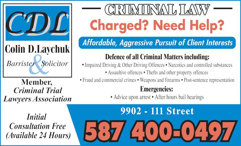Laychuk Colin D (7804154357) - Display Ad - ? Advice upon arrest ? After hours bail hearings Member,  Criminal Trial Lawyers Association CRIMINAL LAW Initial  Consultation Free  (Available 24 Hours) Charged? Need Help? Affordable, Aggressive Pursuit of Client Interests 587 400-0497 9902 - 111 Street Defence of all Criminal Matters including: ? Impaired Driving & Other Driving Offences ? Narcotics and controlled substances ? Assaultive offences ? Thefts and other property offences  ? Fraud and commercial crimes ? Weapons and firearms ? Post-sentence representation Emergencies: