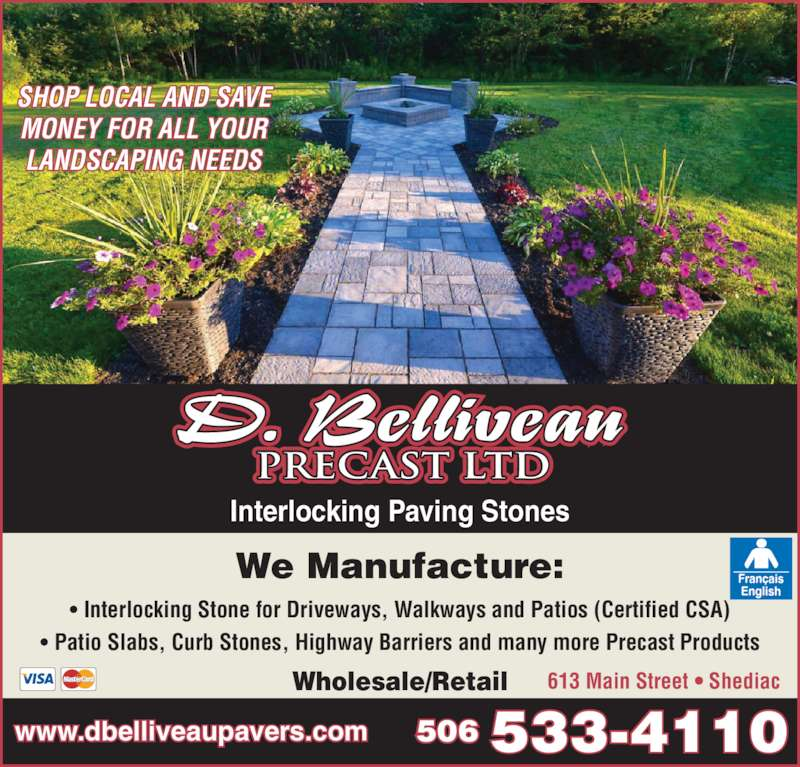 D Belliveau Precast Ltd (506-533-4110) - Display Ad - ? Interlocking Stone for Driveways, Walkways and Patios (Certified CSA) ? Patio Slabs, Curb Stones, Highway Barriers and many more Precast Products Wholesale/Retail 613 Main Street ? Shediac We Manufacture: PRECAST LTD Interlocking Paving Stones SHOP LOCAL AND SAVE MONEY FOR ALL YOUR LANDSCAPING NEEDS www.dbelliveaupavers.com 506 533-4110