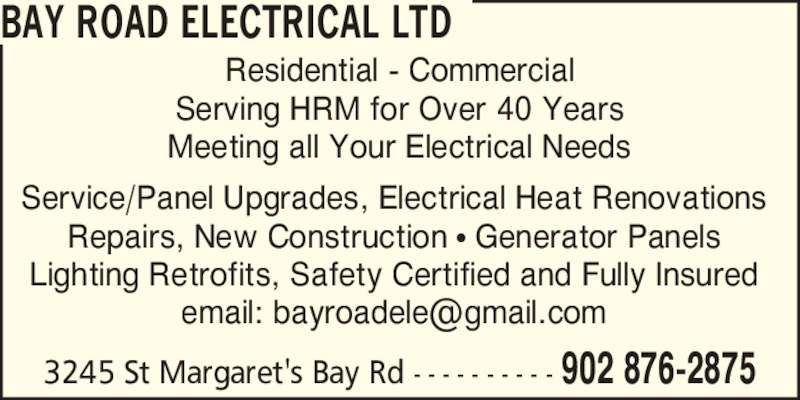 Bay Road Electrical Ltd (902-876-2875) - Display Ad - Residential - Commercial Serving HRM for Over 40 Years Meeting all Your Electrical Needs 3245 St Margaret's Bay Rd - - - - - - - - - - 902 876-2875 Service/Panel Upgrades, Electrical Heat Renovations Repairs, New Construction ? Generator Panels Lighting Retrofits, Safety Certified and Fully Insured BAY ROAD ELECTRICAL LTD