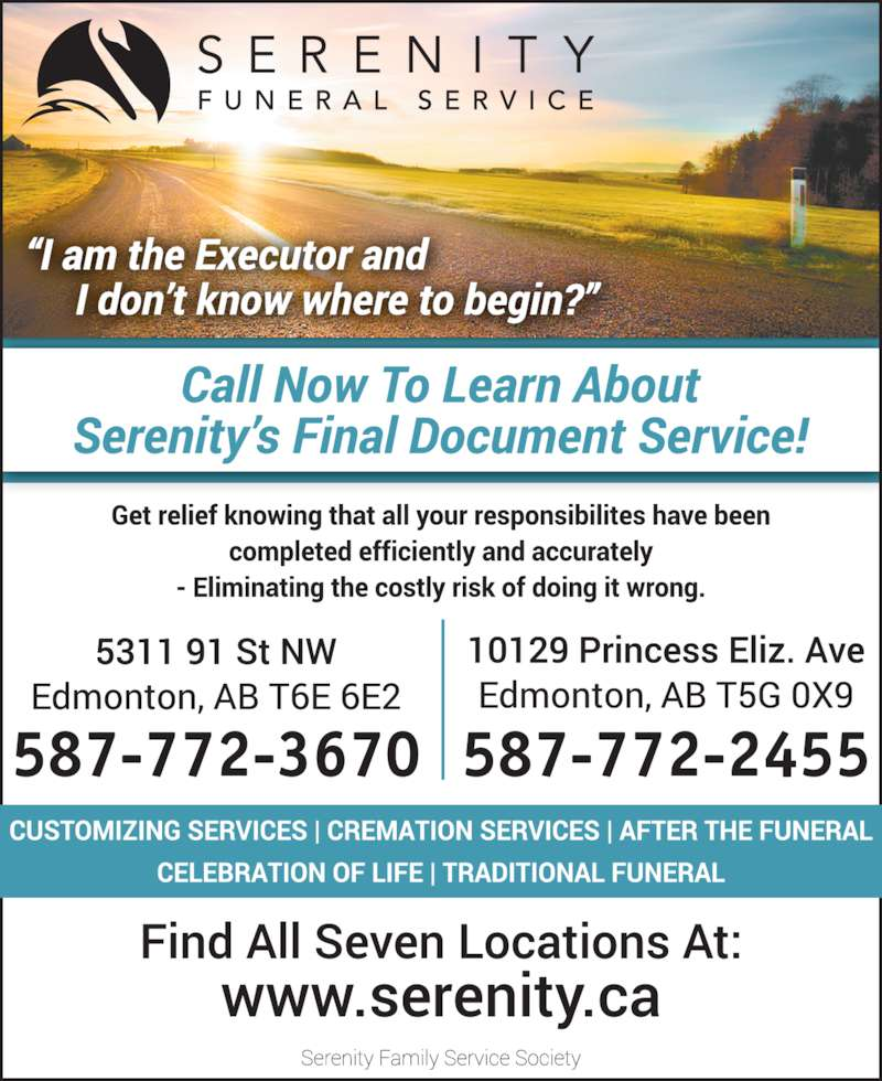Serenity Funeral Service (780-450-0101) - Display Ad - completed efficiently and accurately- Eliminating the costly risks of doing it wrong. 5311 91 St NW Edmonton, AB T6E 6E2 587-772-3670 10129 Princess Eliz. Ave Edmonton, AB T5G 0X9 587-772-2455 Serenity Family Service Society To find all seven locations please visit: www.serenity.ca Glad You Asked Q: I am the Executor and I don?t know where to begin? A: Call now to learn about Serenity?s exclusive      Final Document Service Get relief knowing that all your responsibilities have been