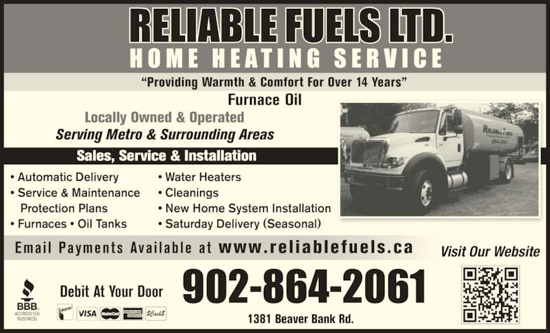 Reliable Fuels Limited (902-864-2061) - Display Ad - RELIABLE FUELS LTD. H O M E  H E A T I N G  S E R V I C E Locally Owned & Operated Serving Metro & Surrounding Areas ? Automatic Delivery ? Service & Maintenance    Protection Plans ? Furnaces ? Oil Tanks ? Water Heaters  ? Cleanings ? New Home System Installation ? Saturday Delivery (Seasonal) Debit At Your Door Sales, Service & Installation 1381 Beaver Bank Rd. Furnace Oil ?Providing Warmth & Comfort For Over 14 Years? Visit Our WebsiteEma i l  Payments  Ava i l ab le  a t  www.rel iablefuels .ca 902-864-2061