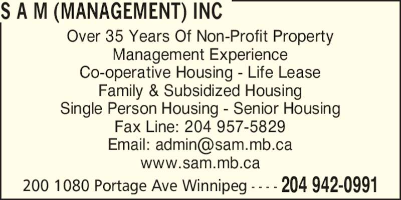 SAM (Management) Inc (204-942-0991) - Display Ad - S A M (MANAGEMENT) INC 204 942-0991200 1080 Portage Ave Winnipeg - - - - Management Experience Co-operative Housing - Life Lease Family & Subsidized Housing Single Person Housing - Senior Housing Fax Line: 204 957-5829 www.sam.mb.ca Over 35 Years Of Non-Profit Property