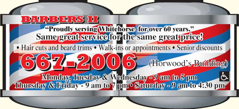 Barber's II (8676672006) - Display Ad - ? Hair cuts and beard trims ? Walk-ins or appointments ? Senior discounts BARBERS II 667-2006 ?Proudly serving Whitehorse  for over 60 years.? Same great service for the same great price! Monday, Tuesday & Wednesday - 9 am to 5 pm Thursday & Friday - 9 am to 7 pm ? Saturday - 9 am to 4:30 pm (Horwood?s Building)